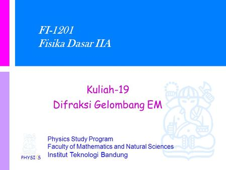 Physics Study Program Faculty of Mathematics and Natural Sciences Institut Teknologi Bandung FI-1201 Fisika Dasar IIA Kuliah-19 Difraksi Gelombang EM.