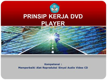 PRINSIP KERJA DVD PLAYER Kompetensi : Memperbaiki Alat Reproduksi Sinyal Audio Video CD.
