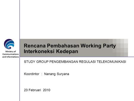 Ministry of Communications and Informations Rencana Pembahasan Working Party Interkoneksi Kedepan STUDY GROUP PENGEMBANGAN REGULASI TELEKOMUNIKASI Koordintor.
