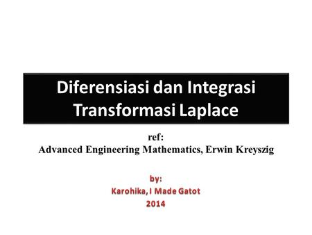 Diferensiasi dan Integrasi Transformasi Laplace ref: Advanced Engineering Mathematics, Erwin Kreyszig.
