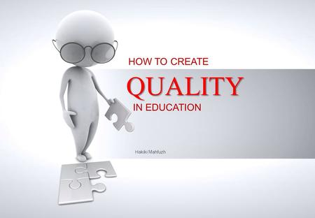 Hakiki Mahfuzh HOW TO CREATE QUALITY IN EDUCATION.