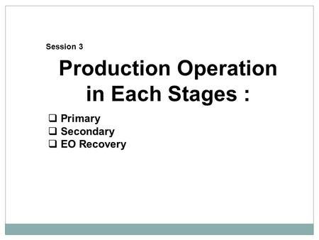 Production Operation in Each Stages :  Primary  Secondary  EO Recovery Session 3.
