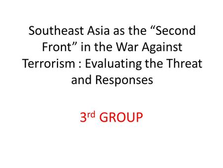 "Southeast Asia as the ""Second Front"" in the War Against Terrorism : Evaluating the Threat and Responses 3 rd GROUP."