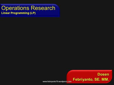 Dosen Febriyanto, SE. MM. Dosen Operations Research Linear Programming (LP) www.febriyanto79.wordpress.com.