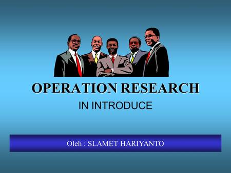 OPERATION RESEARCH IN INTRODUCE Oleh : SLAMET HARIYANTO.
