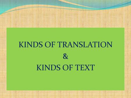 KINDS OF TRANSLATION & KINDS OF TEXT. KINDS OF TRANSLATION AND TEXT KINDS OF TRANSLATION 1. Literal translation 2. Communicative/ dynamic/ idiomatic translation.