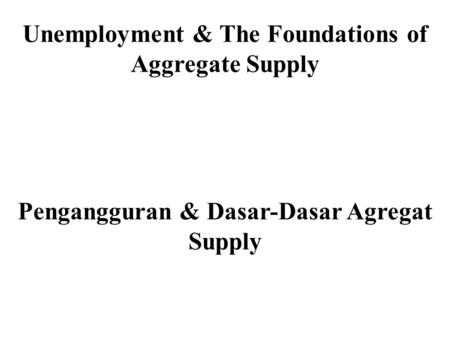 Unemployment & The Foundations of Aggregate Supply Pengangguran & Dasar-Dasar Agregat Supply.