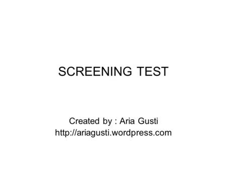 Created by : Aria Gusti http://ariagusti.wordpress.com SCREENING TEST Created by : Aria Gusti http://ariagusti.wordpress.com.