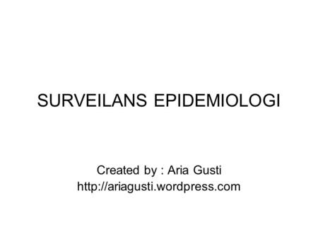 SURVEILANS EPIDEMIOLOGI Created by : Aria Gusti
