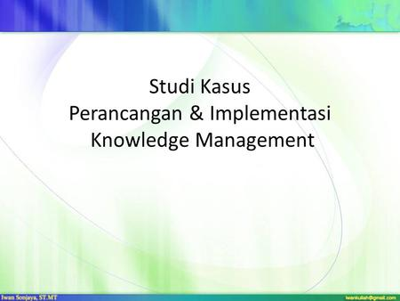 Studi Kasus Perancangan & Implementasi Knowledge Management.