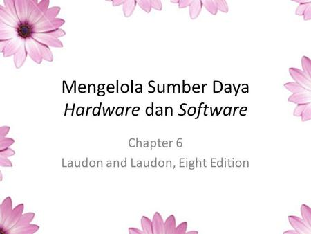Mengelola Sumber Daya Hardware dan Software Chapter 6 Laudon and Laudon, Eight Edition.