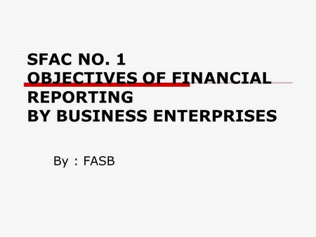 SFAC NO. 1 OBJECTIVES OF FINANCIAL REPORTING BY BUSINESS ENTERPRISES By : FASB.