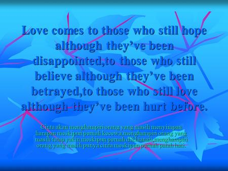Love comes to those who still hope although they've been disappointed,to those who still believe although they've been betrayed,to those who still love.