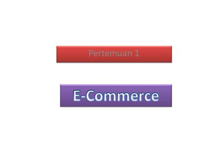 Pertemuan 1. silabus I. Introduction to ECommerce II. Business Models - Internet Consumer Retailing - B2B ECommerce - Other Business Models III. Consumer.