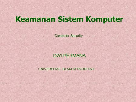 DWI PERMANA Keamanan Sistem Komputer UNIVERSITAS ISLAM ATTAHIRIYAH Computer Security.