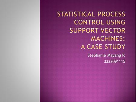 Statistical Process Control using Support Vector Machines: A Case Study Stephanie Mayang P. 3333091115.