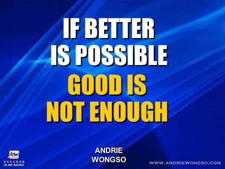 IF BETTER IS POSSIBLE IF BETTER IS POSSIBLE GOOD IS NOT ENOUGH GOOD IS NOT ENOUGH ANDRIE WONGSO ANDRIE WONGSO.