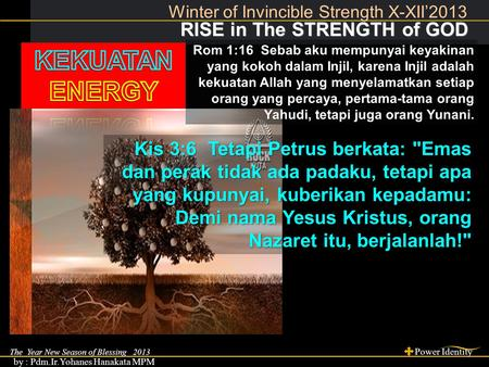 The Year New Season of Blessing 2013 Power Identity by : Pdm.Ir.Yohanes Hanakata MPM RISE in The STRENGTH of GOD RISE in The STRENGTH of GOD Winter of.