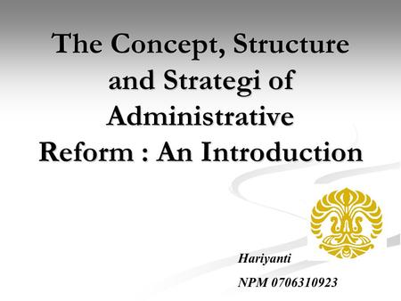 The Concept, Structure and Strategi of Administrative Reform : An Introduction Hariyanti NPM 0706310923.