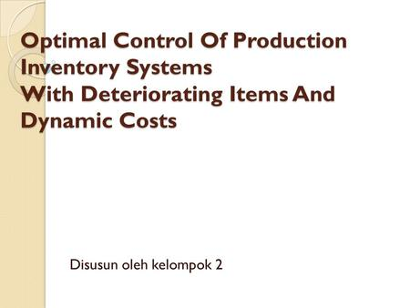 Optimal Control Of Production Inventory Systems With Deteriorating Items And Dynamic Costs Disusun oleh kelompok 2.