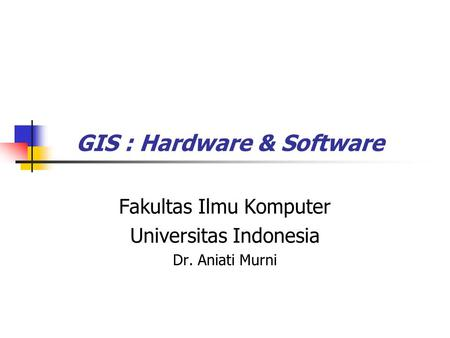 GIS : Hardware & Software Fakultas Ilmu Komputer Universitas Indonesia Dr. Aniati Murni.