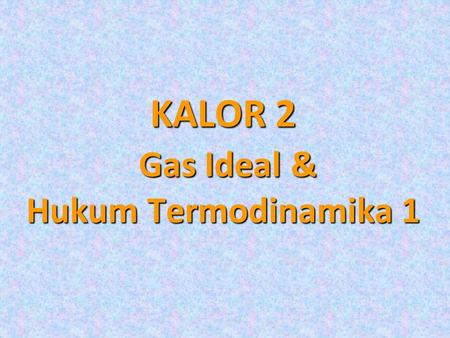 KALOR 2 Gas Ideal & Hukum Termodinamika 1