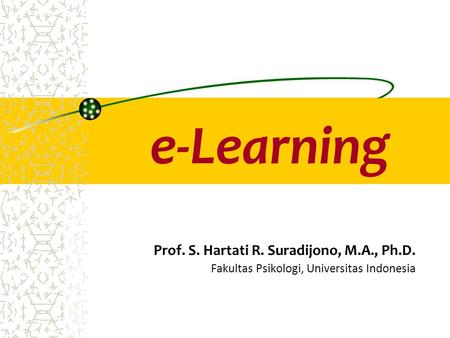 E-Learning Prof. S. Hartati R. Suradijono, M.A., Ph.D. Fakultas Psikologi, Universitas Indonesia.