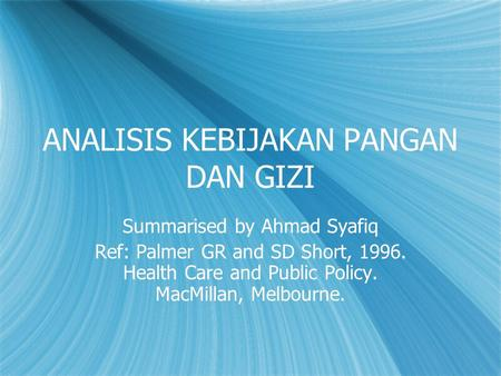 ANALISIS KEBIJAKAN PANGAN DAN GIZI Summarised by Ahmad Syafiq Ref: Palmer GR and SD Short, 1996. Health Care and Public Policy. MacMillan, Melbourne. Summarised.