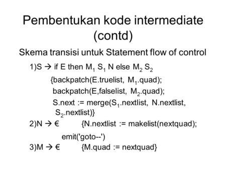 Pembentukan kode intermediate (contd) Skema transisi untuk Statement flow of control 1)S  if E then M 1 S 1 N else M 2 S 2 {backpatch(E.truelist, M 1.quad);