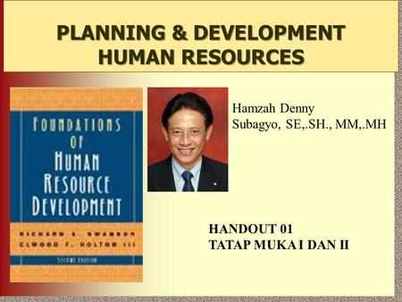 7-1 PLANNING & DEVELOPMENT HUMAN RESOURCES Hamzah Denny Subagyo, SE,.SH., MM,.MH HANDOUT 01 TATAP MUKA I DAN II.