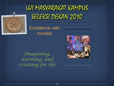 1 UJI MASYARAKAT KAMPUS SELEKSI DEKAN 2010 Excellence with morality Imagining, learning, and creating for life.
