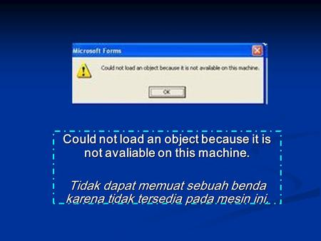 Could not load an object because it is not avaliable on this machine. Tidak dapat memuat sebuah benda karena tidak tersedia pada mesin ini.