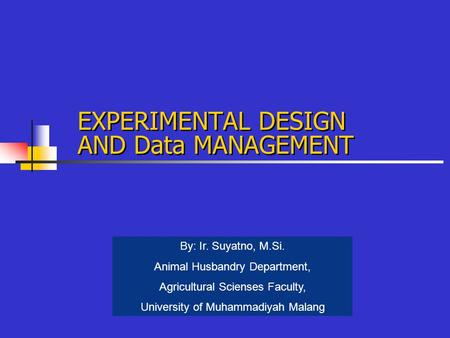 EXPERIMENTAL DESIGN AND Data MANAGEMENT By: Ir. Suyatno, M.Si. Animal Husbandry Department, Agricultural Scienses Faculty, University of Muhammadiyah Malang.