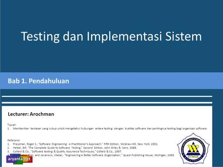 "Testing dan Implementasi Sistem Bab 1. Pendahuluan Lecturer: Arochman Referensi: 1.Pressman, Roger S., ""Software Engineering: A Practitioner's Approach,"""
