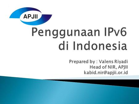 Prepared by : Valens Riyadi Head of NIR, APJII