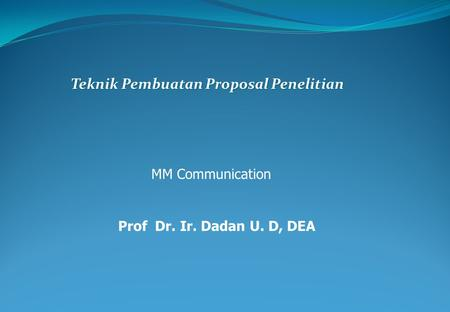 Teknik Pembuatan Proposal Penelitian MM Communication Prof Dr. Ir. Dadan U. D, DEA.
