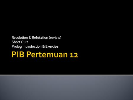 Resolution & Refutation (review) Short Quiz Prolog Introduction & Exercise.