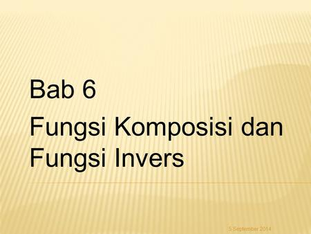 Bab 6 Fungsi Komposisi dan Fungsi Invers 5 September 2014.