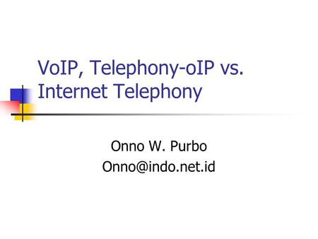 VoIP, Telephony-oIP vs. Internet Telephony Onno W. Purbo