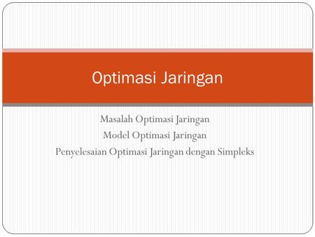 Masalah Optimasi Jaringan Model Optimasi Jaringan Penyelesaian Optimasi Jaringan dengan Simpleks Optimasi Jaringan.