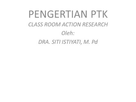 PENGERTIAN PTK CLASS ROOM ACTION RESEARCH Oleh: DRA. SITI ISTIYATI, M. Pd.