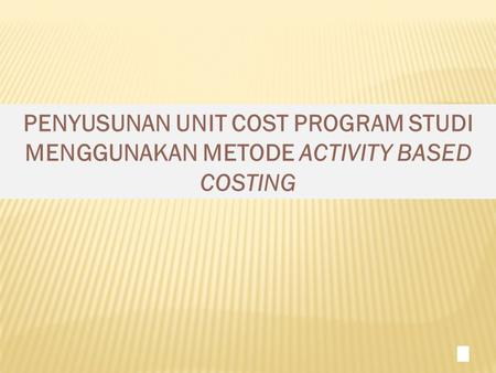 PENYUSUNAN UNIT COST PROGRAM STUDI MENGGUNAKAN METODE ACTIVITY BASED COSTING 1.