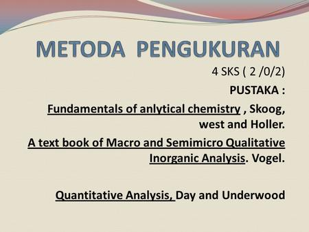 4 SKS ( 2 /0/2) PUSTAKA : Fundamentals of anlytical chemistry, Skoog, west and Holler. A text book of Macro and Semimicro Qualitative Inorganic Analysis.
