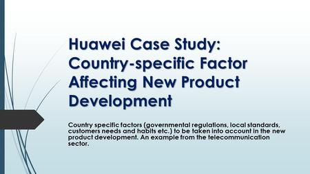 Country specific factors (governmental regulations, local standards, customers needs and habits etc.) to be taken into account in the new product development.
