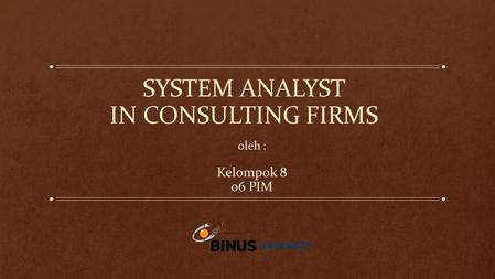 SYSTEM ANALYST IN CONSULTING FIRMS oleh : Kelompok 8 06 PIM.