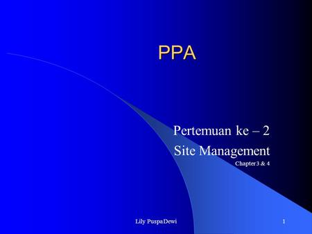 Lily Puspa Dewi1 PPA Pertemuan ke – 2 Site Management Chapter 3 & 4.