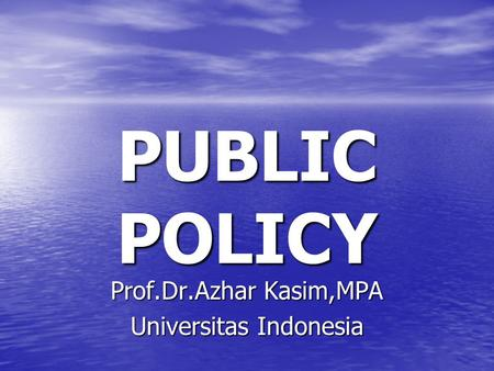 PUBLIC POLICY Prof.Dr.Azhar Kasim,MPA Universitas Indonesia.