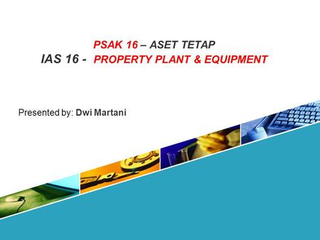 PSAK 16 – ASET TETAP IAS 16 - PROPERTY PLANT & EQUIPMENT Presented by: Dwi Martani.