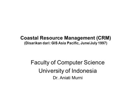 Coastal Resource Management (CRM) (Disarikan dari: GIS Asia Pacific, June/July 1997) Faculty of Computer Science University of Indonesia Dr. Aniati Murni.