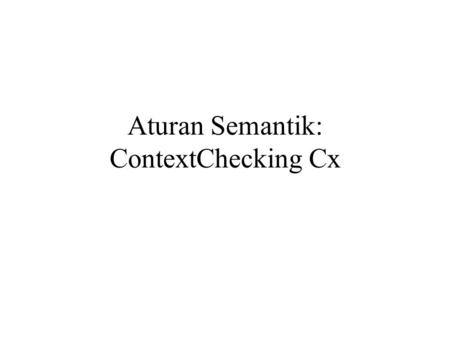Aturan Semantik: ContextChecking Cx. C0 masuk ke suatu scope C1 option mencetak tabel simbol (tabSim) scope ybs C2 keluar daru suatu scope C3 periksa.